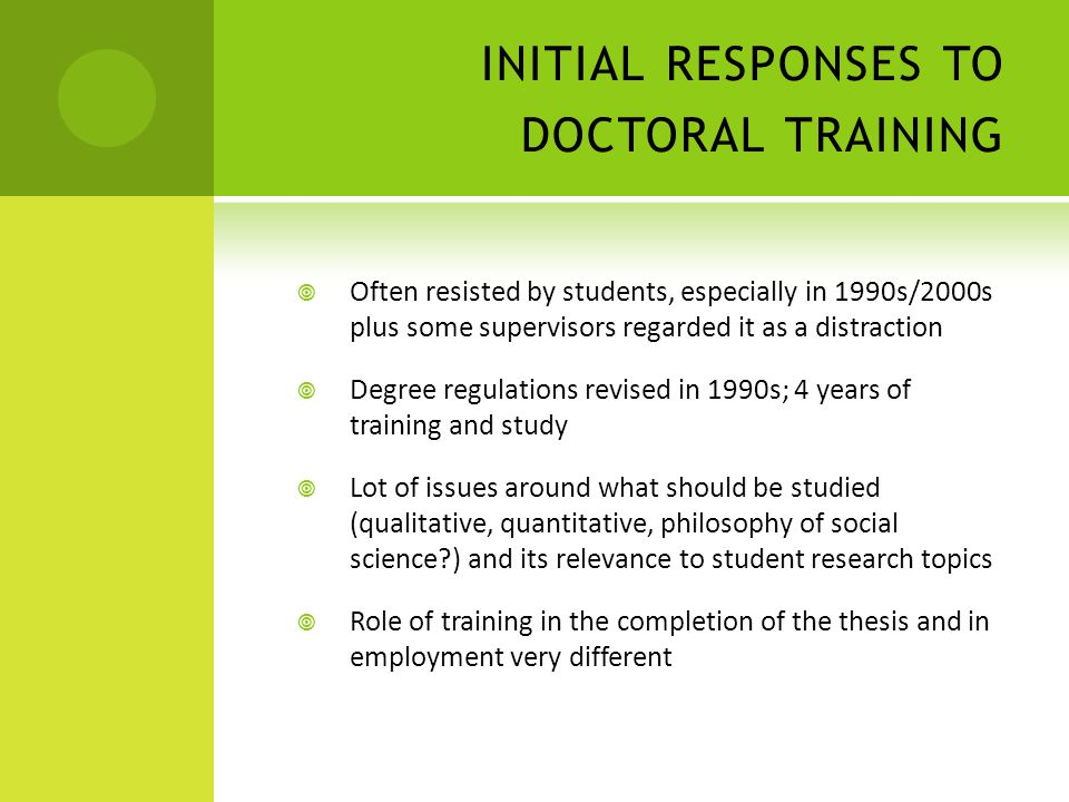 INITIAL RESPONSES TO DOCTORAL TRAINING  Often resisted by students, especially in 1990s/2000s plus some supervisors regarded it as a distraction  Degree regulations revised in 1990s; 4 years of training and study  Lot of issues around what should be studied (qualitative, quantitative, philosophy of social science?) and its relevance to student research topics  Role of training in the completion of the thesis and in employment very different