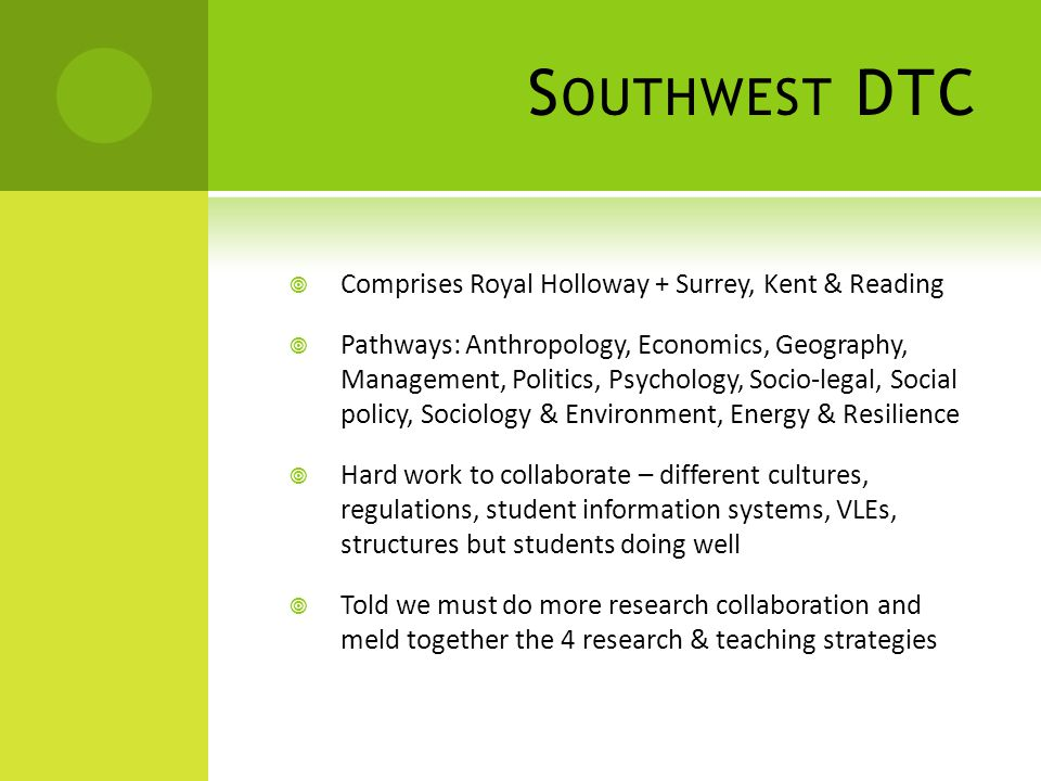 S OUTHWEST DTC  Comprises Royal Holloway + Surrey, Kent & Reading  Pathways: Anthropology, Economics, Geography, Management, Politics, Psychology, Socio-legal, Social policy, Sociology & Environment, Energy & Resilience  Hard work to collaborate – different cultures, regulations, student information systems, VLEs, structures but students doing well  Told we must do more research collaboration and meld together the 4 research & teaching strategies