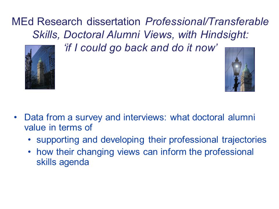 MEd Research dissertation Professional/Transferable Skills, Doctoral Alumni Views, with Hindsight: 'if I could go back and do it now' Data from a survey and interviews: what doctoral alumni value in terms of supporting and developing their professional trajectories how their changing views can inform the professional skills agenda