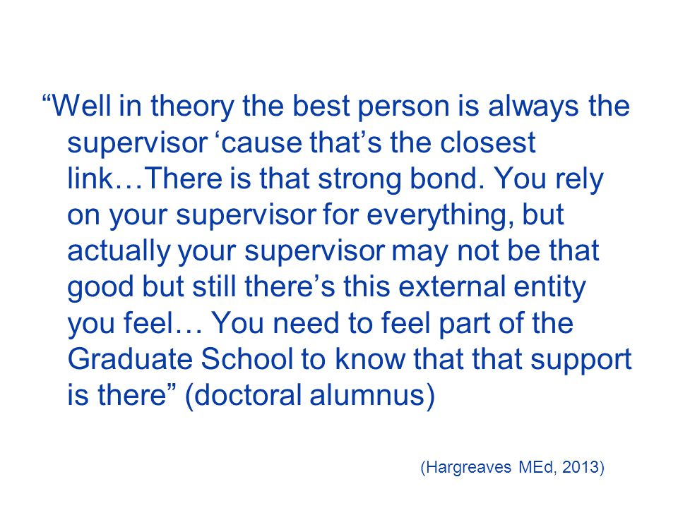 Well in theory the best person is always the supervisor 'cause that's the closest link…There is that strong bond.