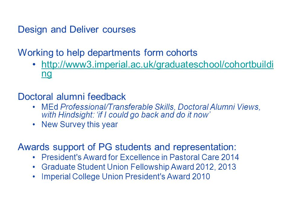 Design and Deliver courses Working to help departments form cohorts http://www3.imperial.ac.uk/graduateschool/cohortbuildi nghttp://www3.imperial.ac.uk/graduateschool/cohortbuildi ng Doctoral alumni feedback MEd Professional/Transferable Skills, Doctoral Alumni Views, with Hindsight: 'if I could go back and do it now' New Survey this year Awards support of PG students and representation: President s Award for Excellence in Pastoral Care 2014 Graduate Student Union Fellowship Award 2012, 2013 Imperial College Union President s Award 2010