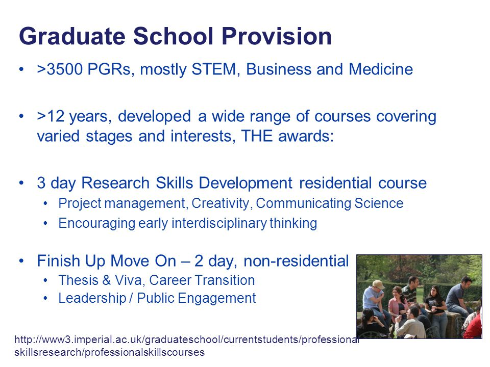 >3500 PGRs, mostly STEM, Business and Medicine >12 years, developed a wide range of courses covering varied stages and interests, THE awards: 3 day Research Skills Development residential course Project management, Creativity, Communicating Science Encouraging early interdisciplinary thinking Finish Up Move On – 2 day, non-residential course Thesis & Viva, Career Transition Leadership / Public Engagement Graduate School Provision http://www3.imperial.ac.uk/graduateschool/currentstudents/professional skillsresearch/professionalskillscourses