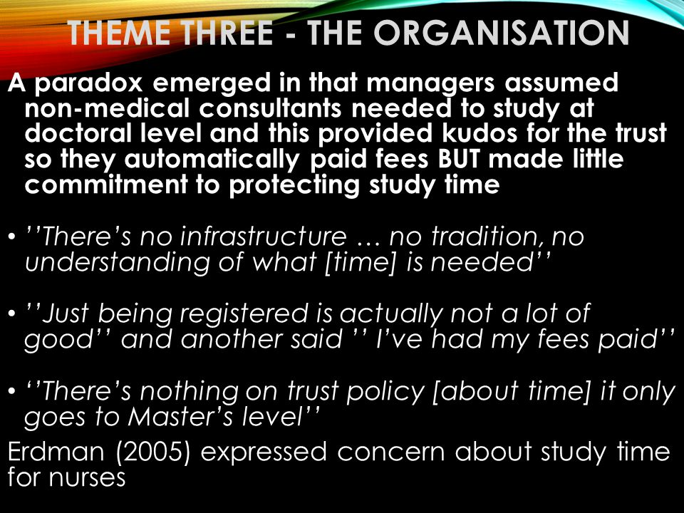 THEME THREE - THE ORGANISATION A paradox emerged in that managers assumed non-medical consultants needed to study at doctoral level and this provided