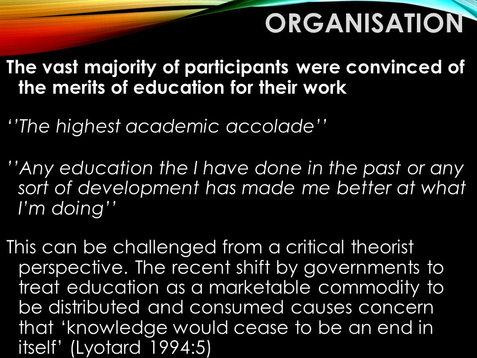 ORGANISATION The vast majority of participants were convinced of the merits of education for their work ''The highest academic accolade'' ''Any educat