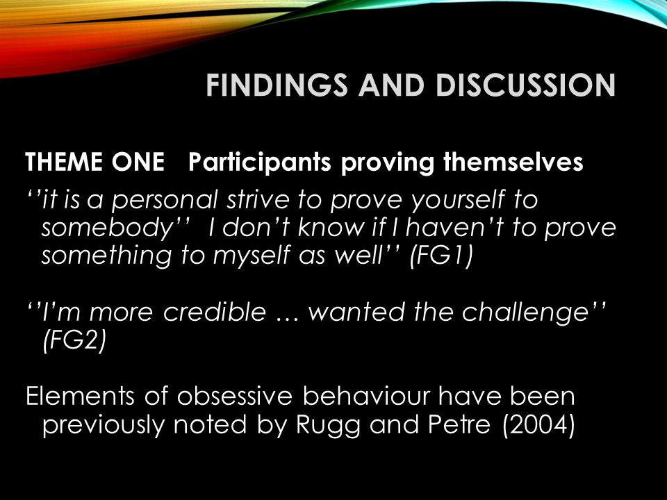 FINDINGS AND DISCUSSION THEME ONE Participants proving themselves ''it is a personal strive to prove yourself to somebody'' I don't know if I haven't