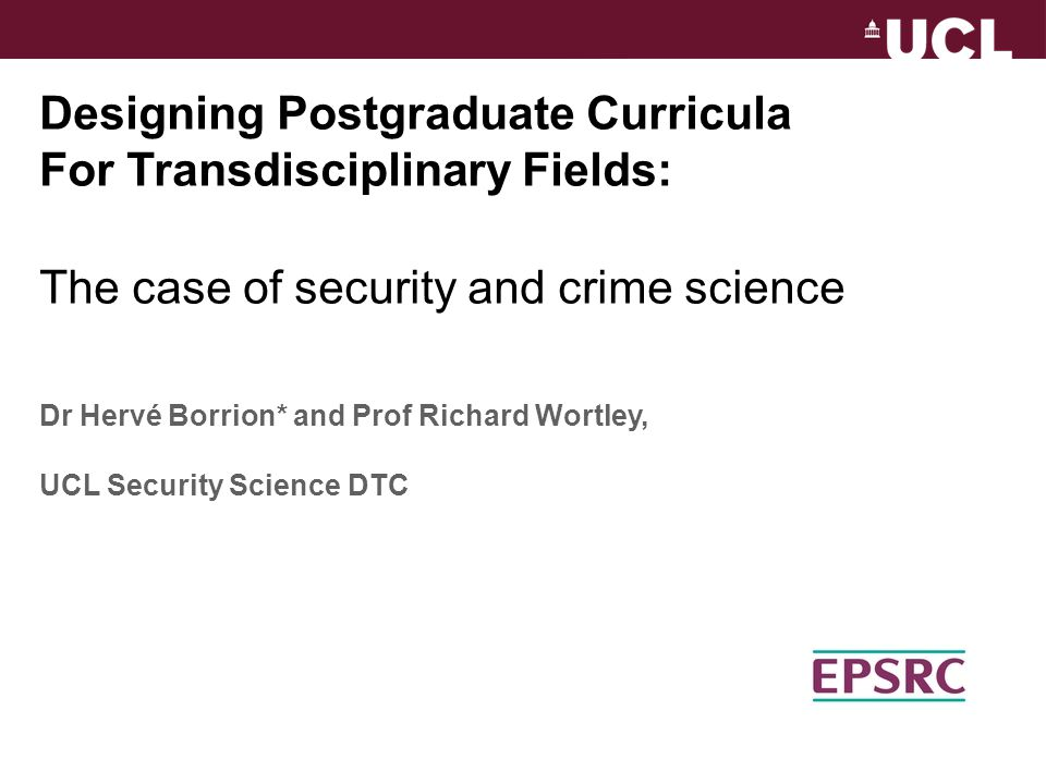 Designing Postgraduate Curricula For Transdisciplinary Fields: The case of security and crime science Dr Hervé Borrion* and Prof Richard Wortley, UCL Security Science DTC