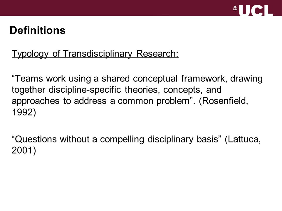 "Definitions Typology of Transdisciplinary Research: ""Teams work using a shared conceptual framework, drawing together discipline-specific theories, co"