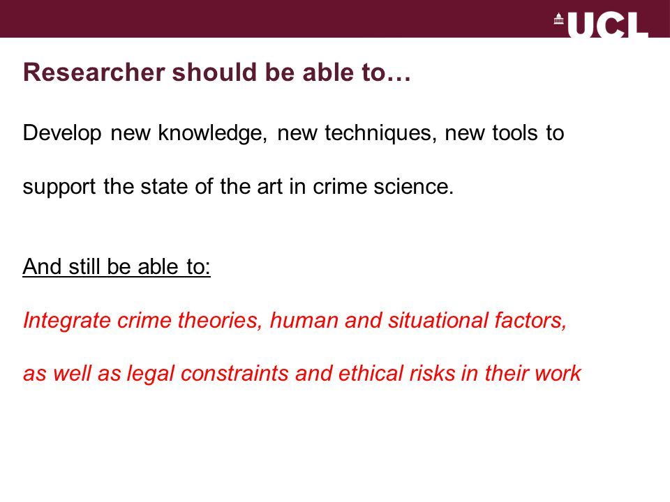 Researcher should be able to… Develop new knowledge, new techniques, new tools to support the state of the art in crime science.
