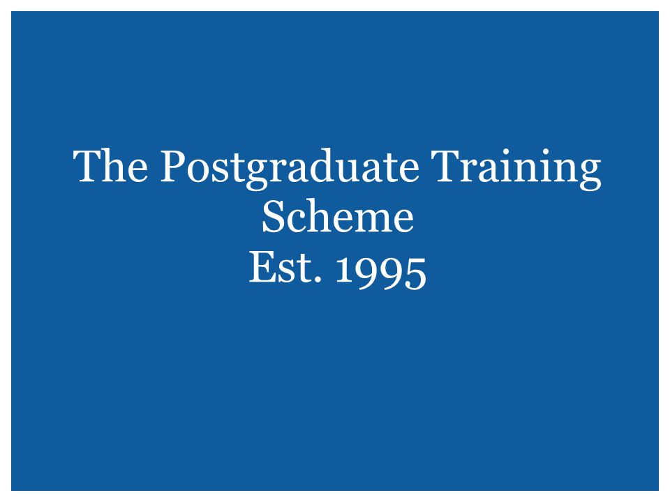 The Postgraduate Training Scheme Est. 1995