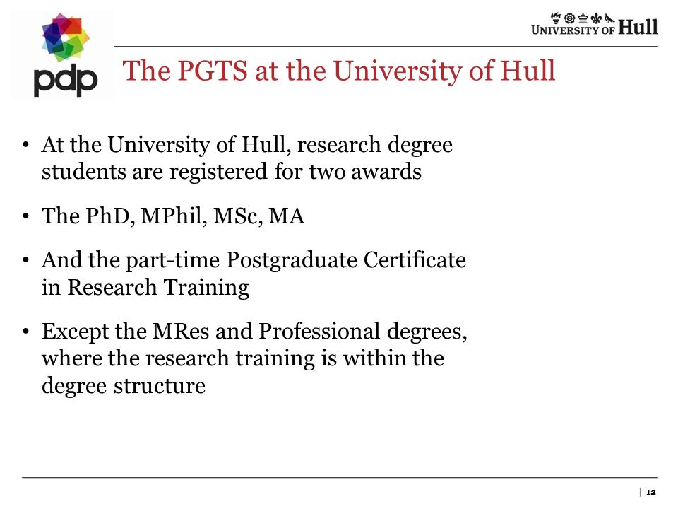 The PGTS at the University of Hull | 12 At the University of Hull, research degree students are registered for two awards The PhD, MPhil, MSc, MA And