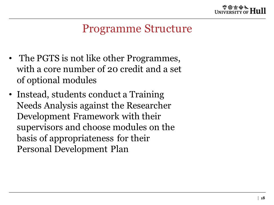 Programme Structure | 18 The PGTS is not like other Programmes, with a core number of 20 credit and a set of optional modules Instead, students conduc