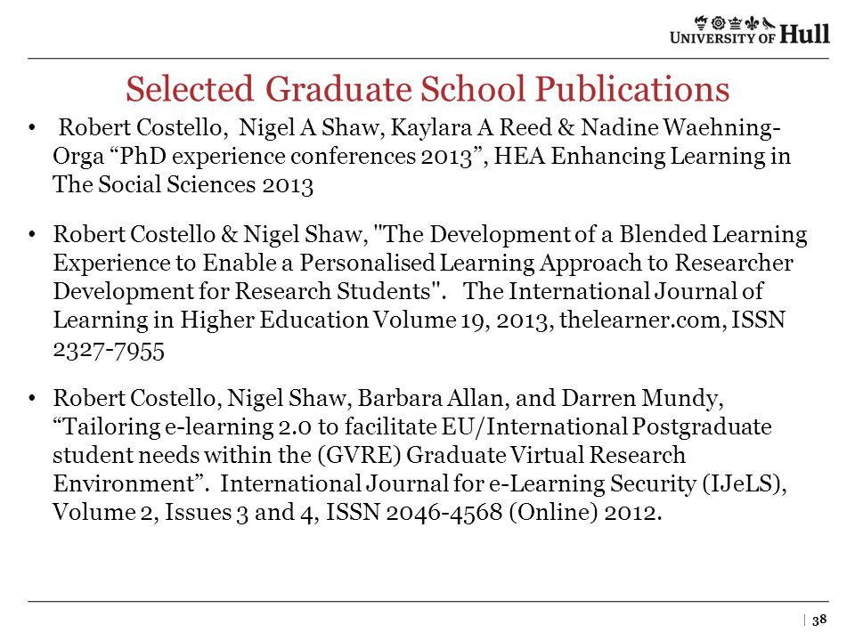 "Selected Graduate School Publications Robert Costello, Nigel A Shaw, Kaylara A Reed & Nadine Waehning- Orga ""PhD experience conferences 2013"", HEA Enh"