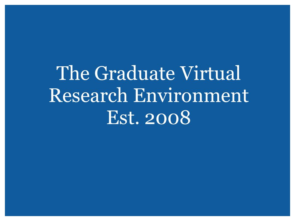The Graduate Virtual Research Environment Est. 2008