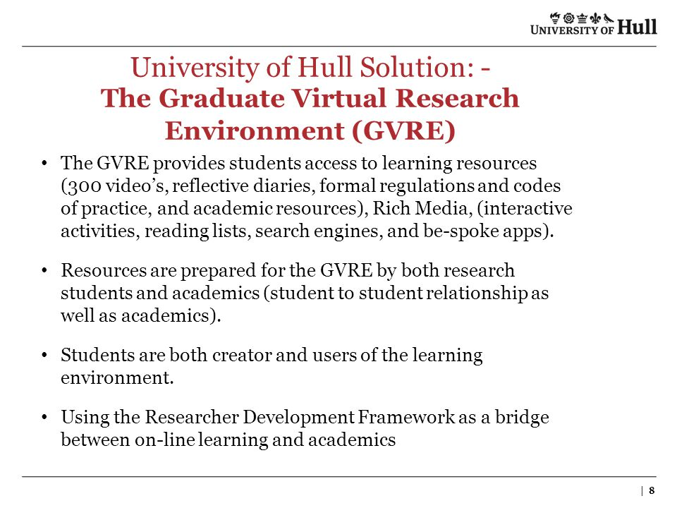 | 8 University of Hull Solution: - The Graduate Virtual Research Environment (GVRE) The GVRE provides students access to learning resources (300 video