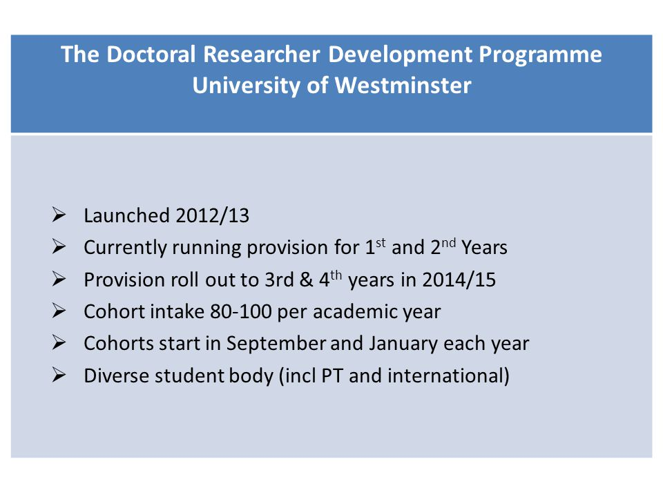 The Doctoral Researcher Development Programme University of Westminster  Launched 2012/13  Currently running provision for 1 st and 2 nd Years  Pro