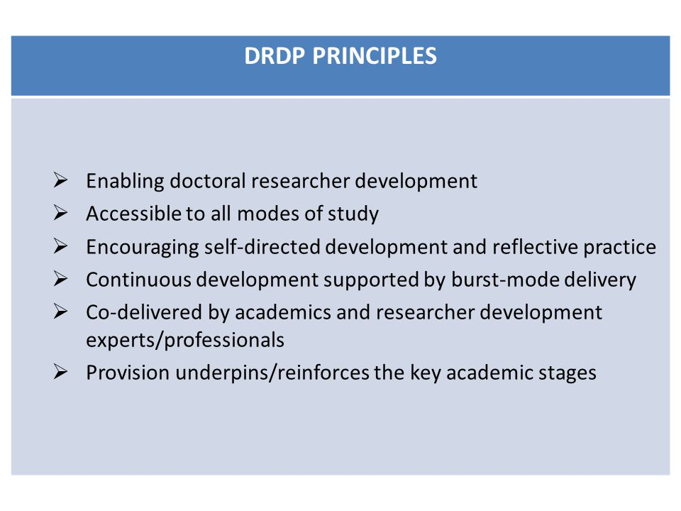 DRDP PRINCIPLES  Enabling doctoral researcher development  Accessible to all modes of study  Encouraging self-directed development and reflective practice  Continuous development supported by burst-mode delivery  Co-delivered by academics and researcher development experts/professionals  Provision underpins/reinforces the key academic stages