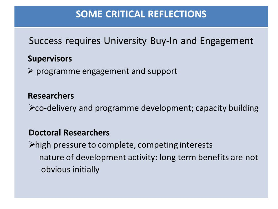 SOME CRITICAL REFLECTIONS Success requires University Buy-In and Engagement Supervisors  programme engagement and support Researchers  co-delivery and programme development; capacity building Doctoral Researchers  high pressure to complete, competing interests nature of development activity: long term benefits are not obvious initially