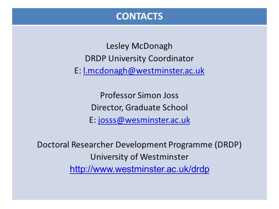 CONTACTS Lesley McDonagh DRDP University Coordinator E: l.mcdonagh@westminster.ac.ukl.mcdonagh@westminster.ac.uk Professor Simon Joss Director, Graduate School E: josss@wesminster.ac.ukjosss@wesminster.ac.uk Doctoral Researcher Development Programme (DRDP) University of Westminster http://www.westminster.ac.uk/drdp