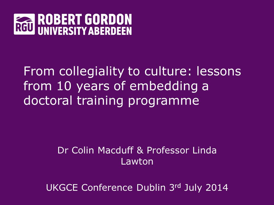 From collegiality to culture: lessons from 10 years of embedding a doctoral training programme Dr Colin Macduff & Professor Linda Lawton UKGCE Conference Dublin 3 rd July 2014