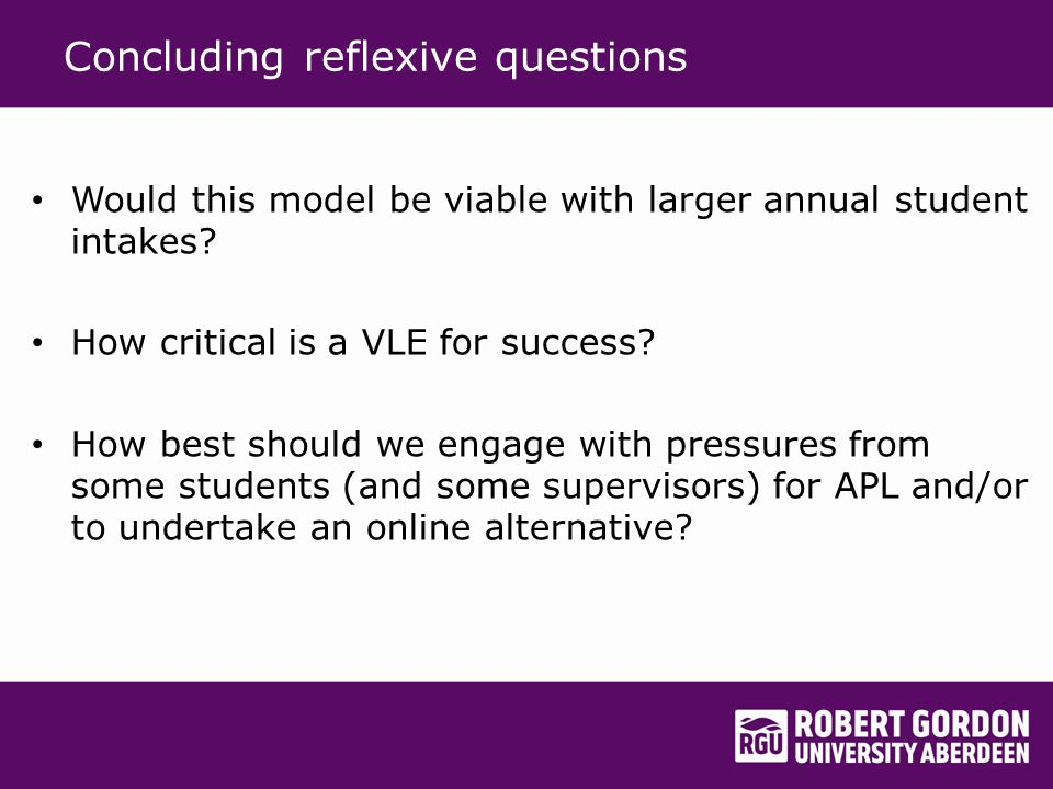 Concluding reflexive questions Would this model be viable with larger annual student intakes.