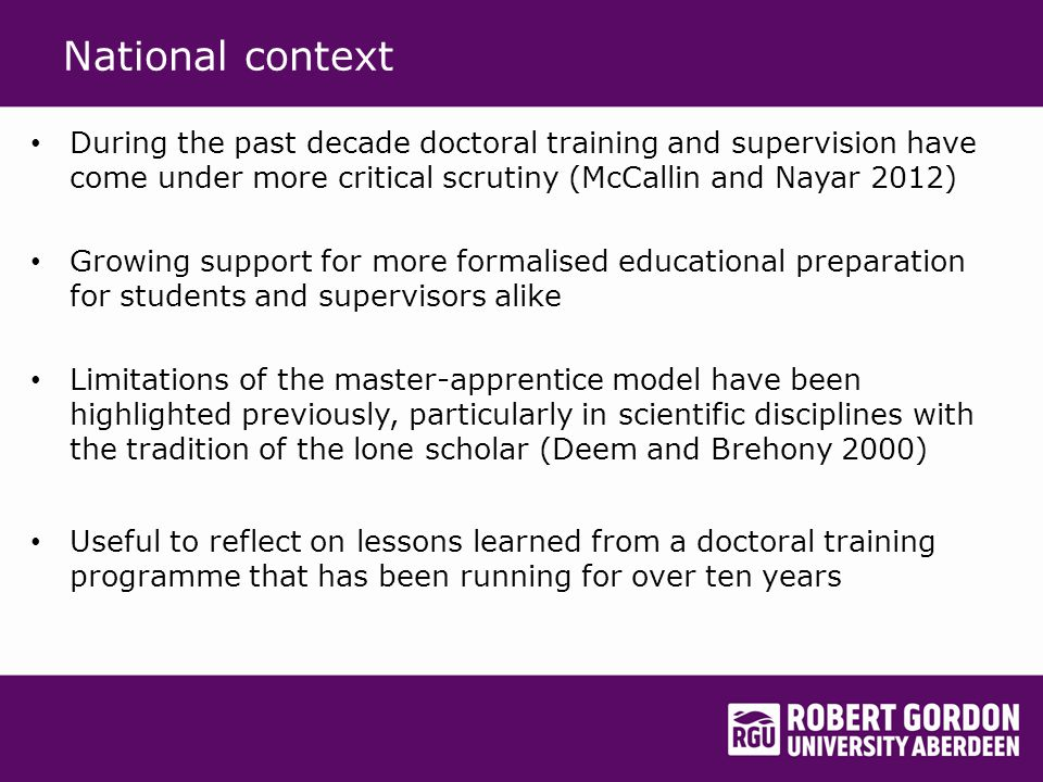 Local context Post 1992 university 1992-2002: doctoral preparation very largely within discipline Collegiality but master-apprentice model predominant and lack of structure for interdisciplinary learning 2002: development of PG Cert in Research Methods for generic foundational preparation of all research degree students 2014: currently almost 300 research degree students (usually just over half are part time) Present PG Cert aim: to foster necessary knowledge, skills and capabilities; contribute to scholarly development; and facilitate interdisciplinary understanding of approaches to research