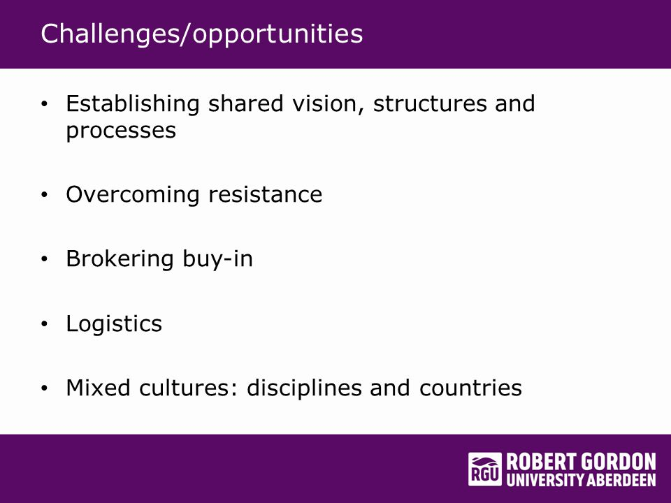 Challenges/opportunities Establishing shared vision, structures and processes Overcoming resistance Brokering buy-in Logistics Mixed cultures: disciplines and countries