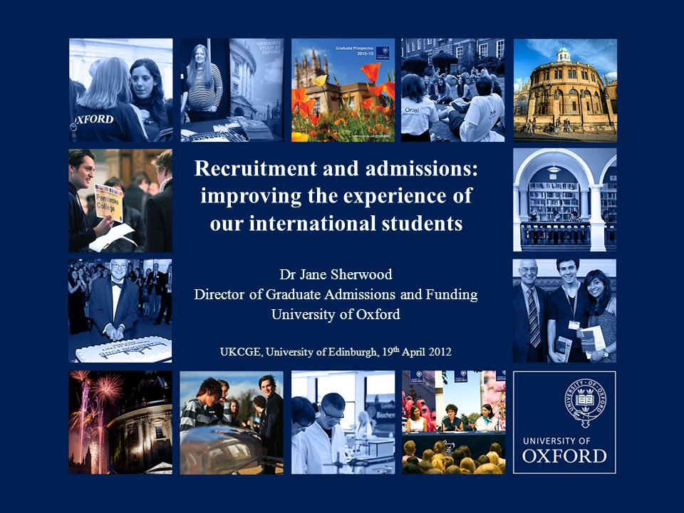 06/09/2007 Recruitment and admissions: improving the experience of our international students Dr Jane Sherwood Director of Graduate Admissions and Funding University of Oxford UKCGE, University of Edinburgh, 19 th April 2012