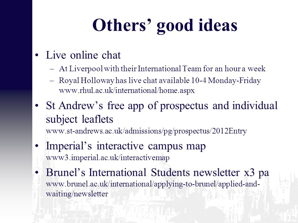 Others' good ideas Live online chat –At Liverpool with their International Team for an hour a week –Royal Holloway has live chat available 10-4 Monday-Friday www.rhul.ac.uk/international/home.aspx St Andrew's free app of prospectus and individual subject leaflets www.st-andrews.ac.uk/admissions/pg/prospectus/2012Entry Imperial's interactive campus map www3.imperial.ac.uk/interactivemap Brunel's International Students newsletter x3 pa www.brunel.ac.uk/international/applying-to-brunel/applied-and- waiting/newsletter