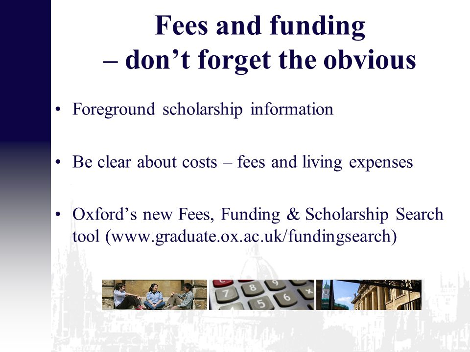 Fees and funding – don't forget the obvious Foreground scholarship information Be clear about costs – fees and living expenses Oxford's new Fees, Funding & Scholarship Search tool (www.graduate.ox.ac.uk/fundingsearch)