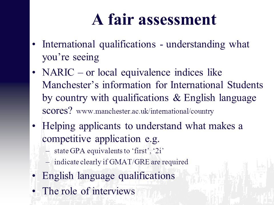 A fair assessment International qualifications - understanding what you're seeing NARIC – or local equivalence indices like Manchester's information for International Students by country with qualifications & English language scores.
