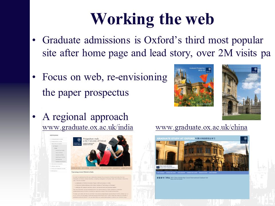 Working the web Graduate admissions is Oxford's third most popular site after home page and lead story, over 2M visits pa Focus on web, re-envisioning the paper prospectus A regional approach www.graduate.ox.ac.uk/india www.graduate.ox.ac.uk/china