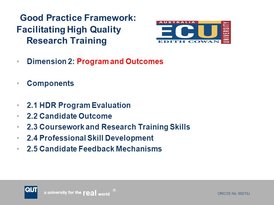 CRICOS No. 00213J a university for the world real R Good Practice Framework: Facilitating High Quality Research Training Dimension 2: Program and Outc