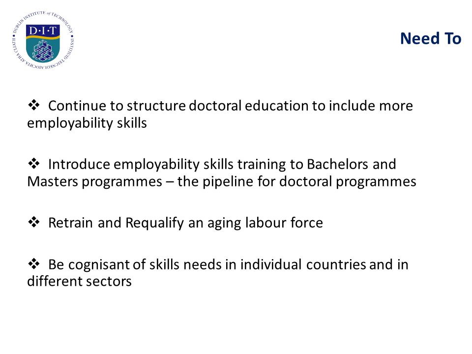 Need To  Continue to structure doctoral education to include more employability skills  Introduce employability skills training to Bachelors and Masters programmes – the pipeline for doctoral programmes  Retrain and Requalify an aging labour force  Be cognisant of skills needs in individual countries and in different sectors