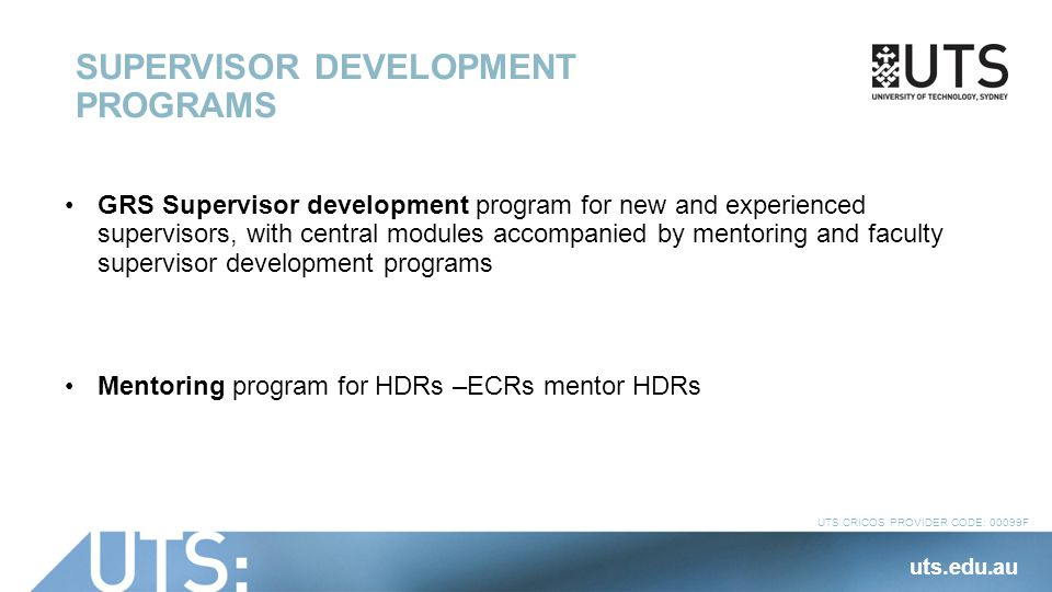UTS CRICOS PROVIDER CODE: 00099F SUPERVISOR DEVELOPMENT PROGRAMS GRS Supervisor development program for new and experienced supervisors, with central modules accompanied by mentoring and faculty supervisor development programs Mentoring program for HDRs –ECRs mentor HDRs uts.edu.au
