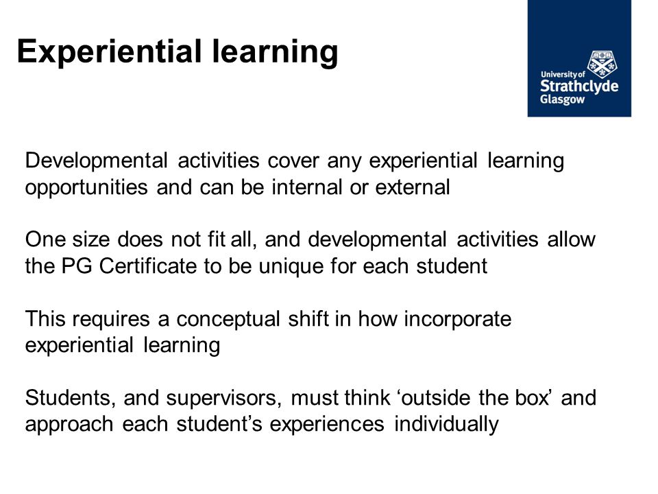 Experiential learning Developmental activities cover any experiential learning opportunities and can be internal or external One size does not fit all, and developmental activities allow the PG Certificate to be unique for each student This requires a conceptual shift in how incorporate experiential learning Students, and supervisors, must think 'outside the box' and approach each student's experiences individually