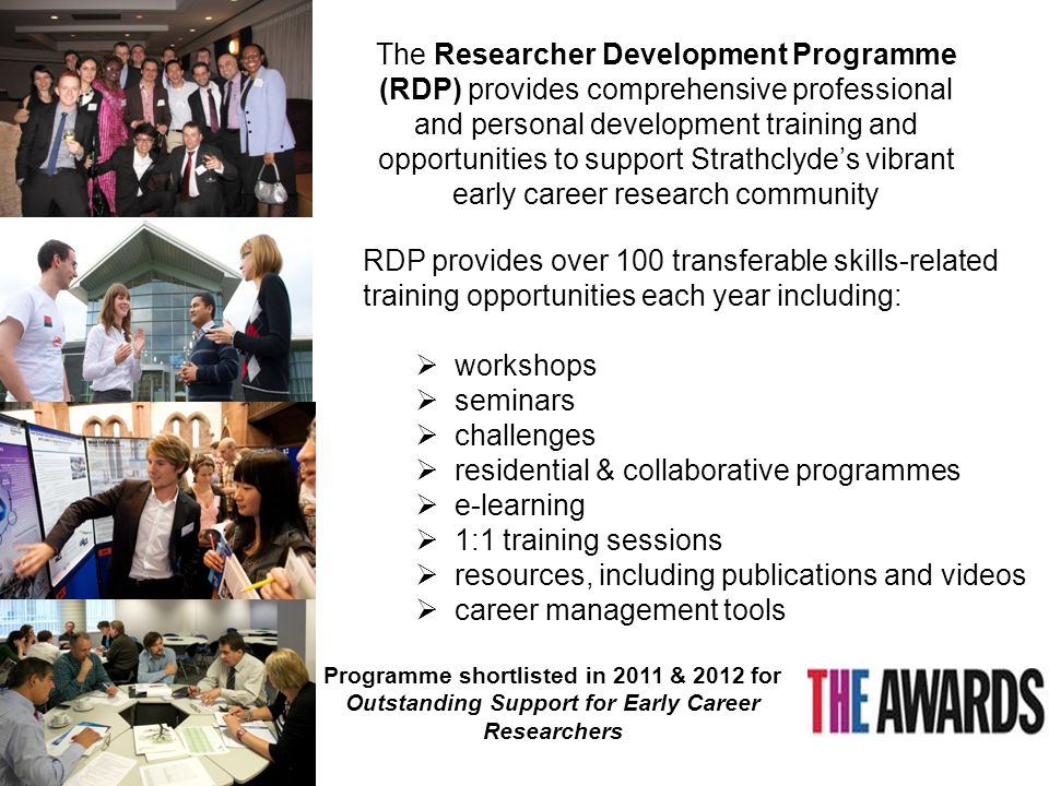 The Researcher Development Programme (RDP) provides comprehensive professional and personal development training and opportunities to support Strathclyde's vibrant early career research community RDP provides over 100 transferable skills-related training opportunities each year including:  workshops  seminars  challenges  residential & collaborative programmes  e-learning  1:1 training sessions  resources, including publications and videos  career management tools Programme shortlisted in 2011 & 2012 for Outstanding Support for Early Career Researchers