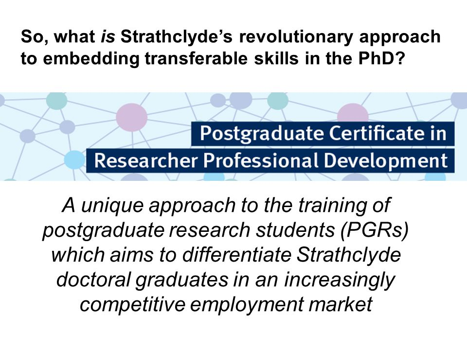 A unique approach to the training of postgraduate research students (PGRs) which aims to differentiate Strathclyde doctoral graduates in an increasingly competitive employment market So, what is Strathclyde's revolutionary approach to embedding transferable skills in the PhD