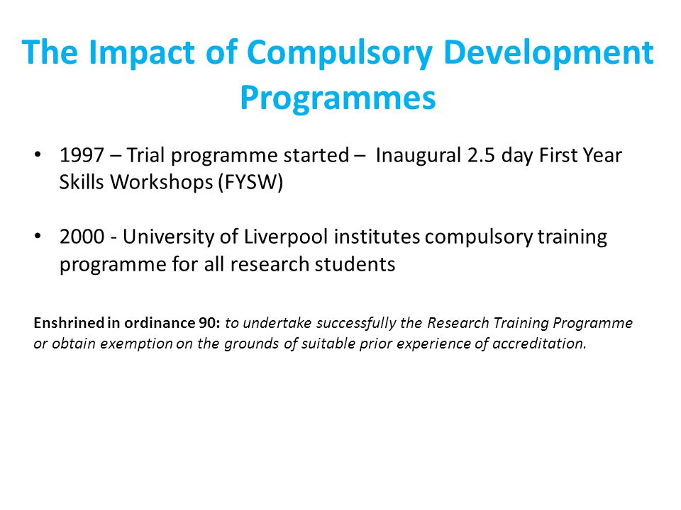 1997 – Trial programme started – Inaugural 2.5 day First Year Skills Workshops (FYSW) 2000 - University of Liverpool institutes compulsory training programme for all research students The Impact of Compulsory Development Programmes Enshrined in ordinance 90: to undertake successfully the Research Training Programme or obtain exemption on the grounds of suitable prior experience of accreditation.