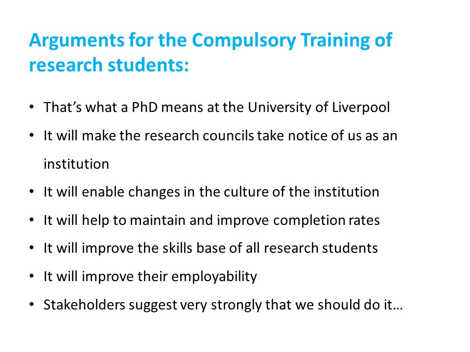 Arguments for the Compulsory Training of research students: That's what a PhD means at the University of Liverpool It will make the research councils take notice of us as an institution It will enable changes in the culture of the institution It will help to maintain and improve completion rates It will improve the skills base of all research students It will improve their employability Stakeholders suggest very strongly that we should do it…