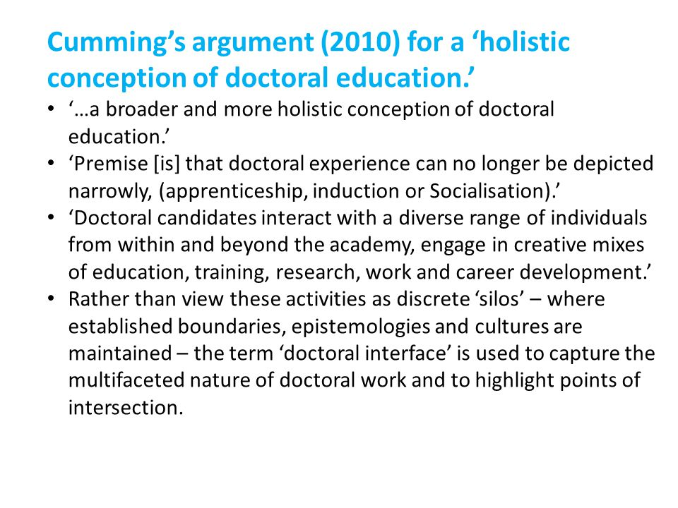 Cumming's argument (2010) for a 'holistic conception of doctoral education.' '…a broader and more holistic conception of doctoral education.' 'Premise [is] that doctoral experience can no longer be depicted narrowly, (apprenticeship, induction or Socialisation).' 'Doctoral candidates interact with a diverse range of individuals from within and beyond the academy, engage in creative mixes of education, training, research, work and career development.' Rather than view these activities as discrete 'silos' – where established boundaries, epistemologies and cultures are maintained – the term 'doctoral interface' is used to capture the multifaceted nature of doctoral work and to highlight points of intersection.