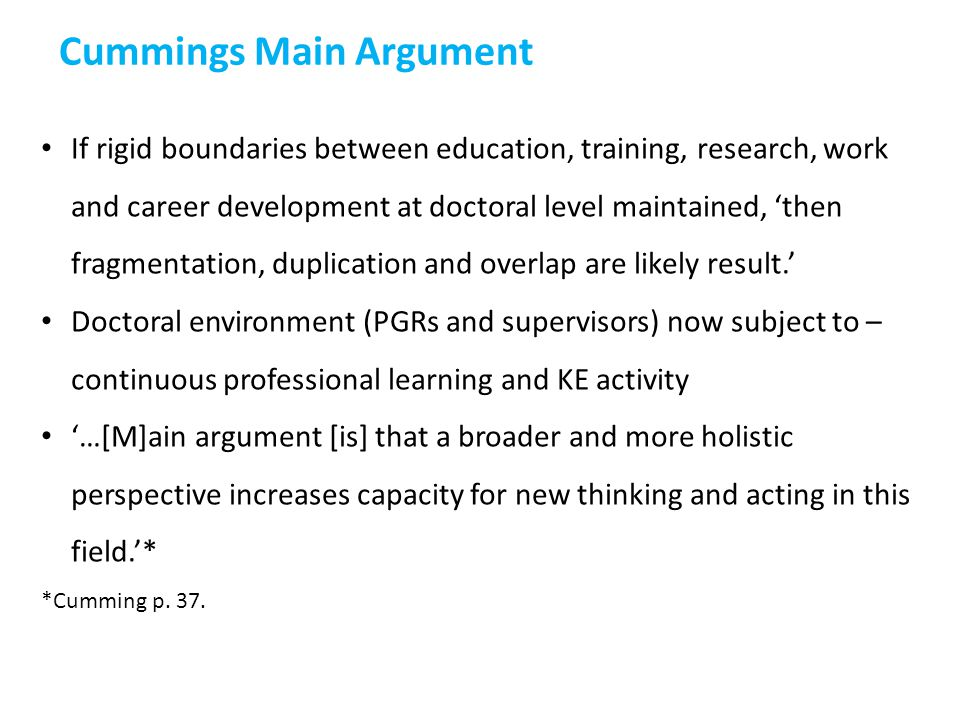 If rigid boundaries between education, training, research, work and career development at doctoral level maintained, 'then fragmentation, duplication and overlap are likely result.' Doctoral environment (PGRs and supervisors) now subject to – continuous professional learning and KE activity '…[M]ain argument [is] that a broader and more holistic perspective increases capacity for new thinking and acting in this field.'* *Cumming p.
