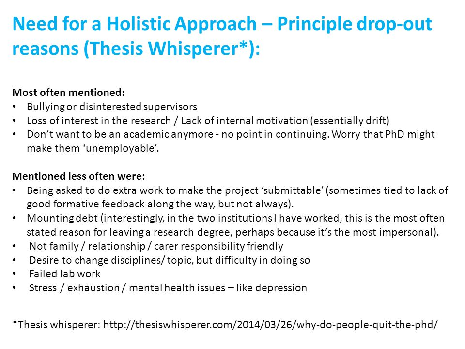 Need for a Holistic Approach – Principle drop-out reasons (Thesis Whisperer*): Most often mentioned: Bullying or disinterested supervisors Loss of interest in the research / Lack of internal motivation (essentially drift) Don't want to be an academic anymore - no point in continuing.