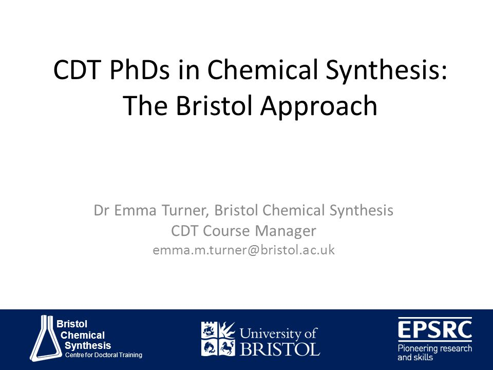 Bristol Chemical Synthesis Centre for Doctoral Training CDT PhDs in Chemical Synthesis: The Bristol Approach Dr Emma Turner, Bristol Chemical Synthesis CDT Course Manager emma.m.turner@bristol.ac.uk