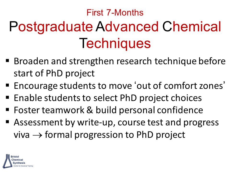 First 7-Months Postgraduate Advanced Chemical Techniques  Broaden and strengthen research technique before start of PhD project  Encourage students to move 'out of comfort zones'  Enable students to select PhD project choices  Foster teamwork & build personal confidence  Assessment by write-up, course test and progress viva  formal progression to PhD project