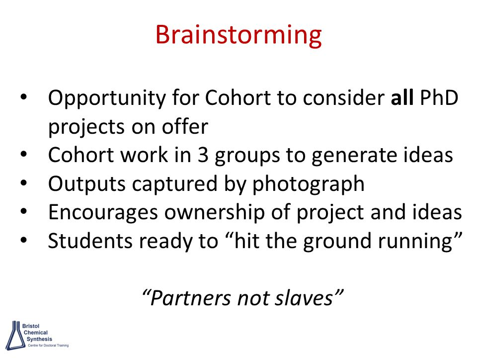 Brainstorming Opportunity for Cohort to consider all PhD projects on offer Cohort work in 3 groups to generate ideas Outputs captured by photograph Encourages ownership of project and ideas Students ready to hit the ground running Partners not slaves