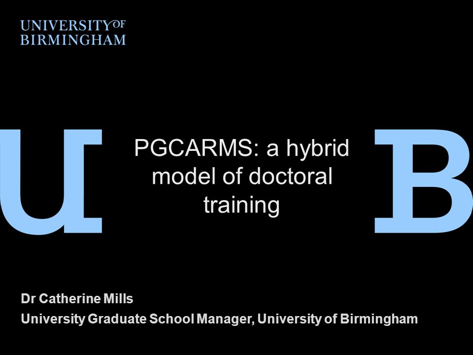 Dr Catherine Mills University Graduate School Manager, University of Birmingham PGCARMS: a hybrid model of doctoral training