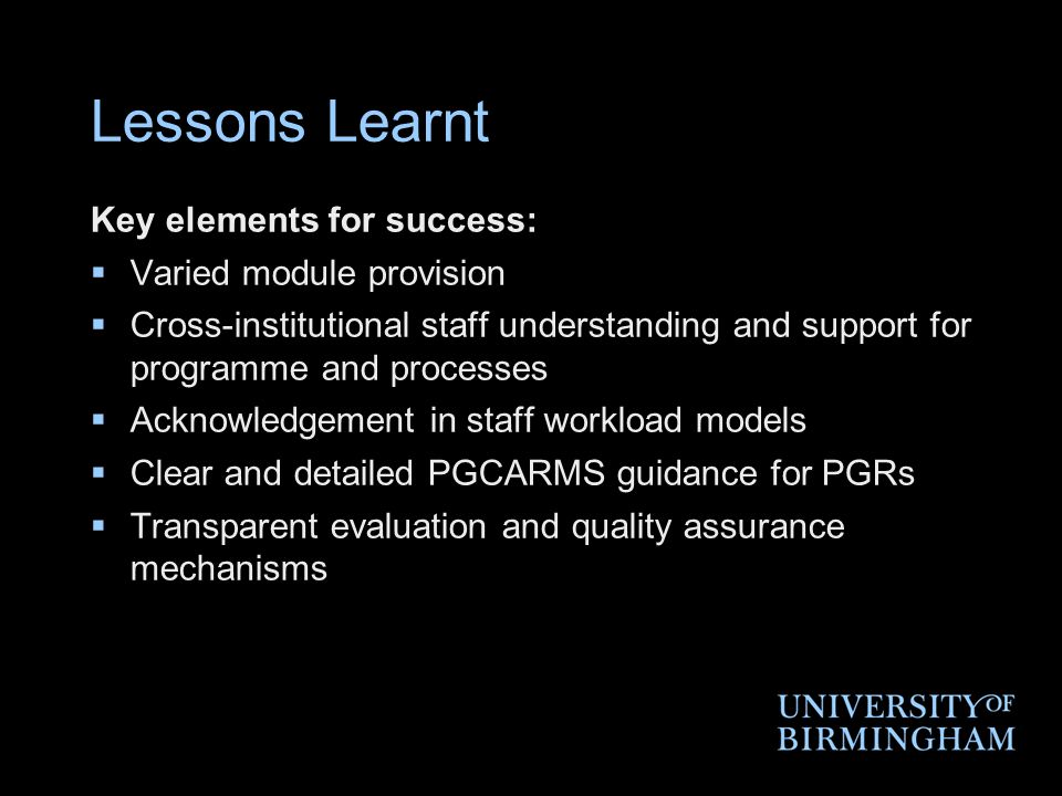 Lessons Learnt Key elements for success:  Varied module provision  Cross-institutional staff understanding and support for programme and processes  Acknowledgement in staff workload models  Clear and detailed PGCARMS guidance for PGRs  Transparent evaluation and quality assurance mechanisms