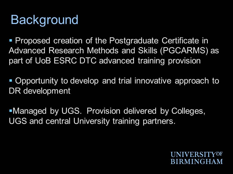 Background  Proposed creation of the Postgraduate Certificate in Advanced Research Methods and Skills (PGCARMS) as part of UoB ESRC DTC advanced training provision  Opportunity to develop and trial innovative approach to DR development  Managed by UGS.