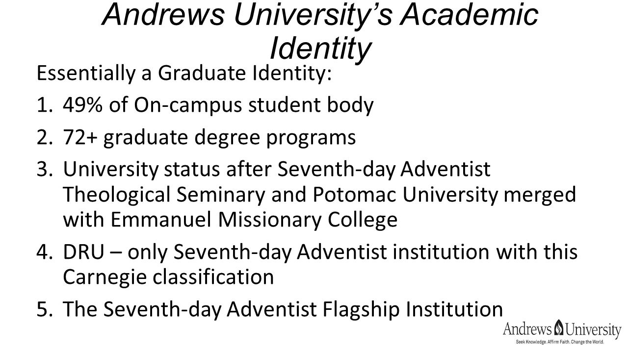 Andrews University's Academic Identity Essentially a Graduate Identity: 1.49% of On-campus student body 2.72+ graduate degree programs 3.University status after Seventh-day Adventist Theological Seminary and Potomac University merged with Emmanuel Missionary College 4.DRU – only Seventh-day Adventist institution with this Carnegie classification 5.The Seventh-day Adventist Flagship Institution