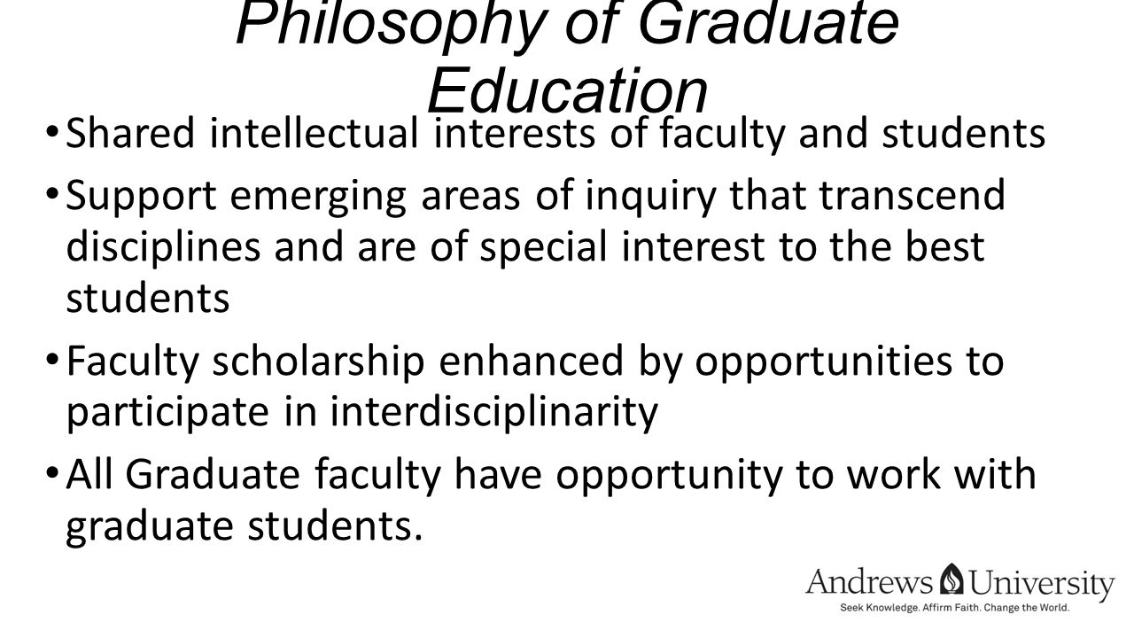 Philosophy of Graduate Education Shared intellectual interests of faculty and students Support emerging areas of inquiry that transcend disciplines and are of special interest to the best students Faculty scholarship enhanced by opportunities to participate in interdisciplinarity All Graduate faculty have opportunity to work with graduate students.